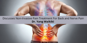 Dr. Yang Waikiki Discusses Non-Invasive Pain Treatment For Back and Nerve Pain