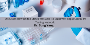 Dr. Sung Yang Discus Was To Build Vast Rapid COVID-19 Testing Network