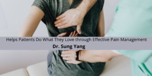 Dr. Sung Yang Helps Patients Do What They Love through Effective Pain Management